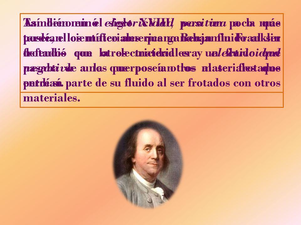 También en el siglo XVIII, pero un poco más tarde, el científico americano Benjamin Franklin defendió que la electricidad era un fluido que pasaba de