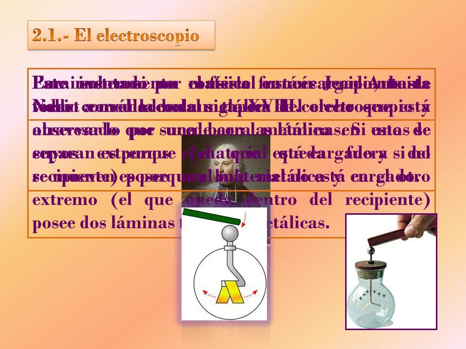 Fue inventado por el físico francés Jean Antoine Nollet a mediados del siglo XVIII. Este instrumento consiste en un recipiente de vidrio cerrado con u
