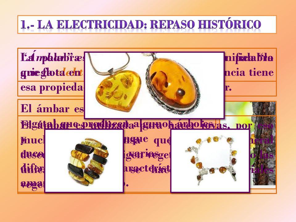 La palabra electricidad procede de la palabra griega elektron que significa ámbar. El ámbar es una sustancia de origen vegetal que producen algunos ár