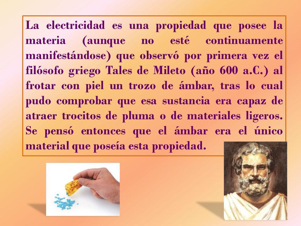 La electricidad es una propiedad que posee la materia (aunque no esté continuamente manifestándose) que observó por primera vez el filósofo griego Tal