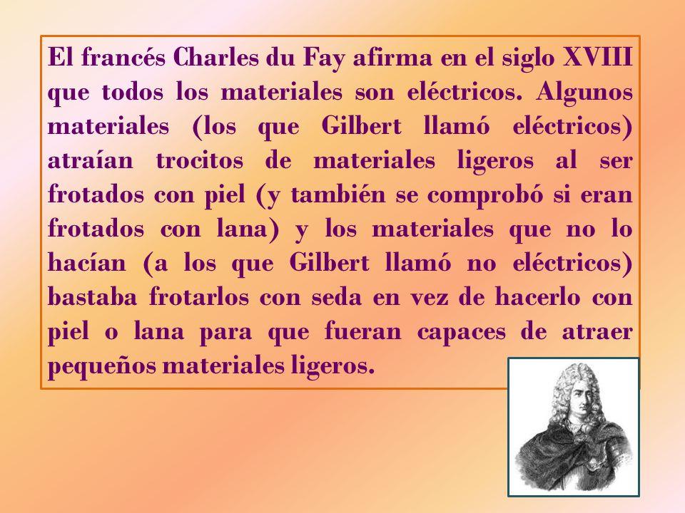 El francés Charles du Fay afirma en el siglo XVIII que todos los materiales son eléctricos. Algunos materiales (los que Gilbert llamó eléctricos) atra