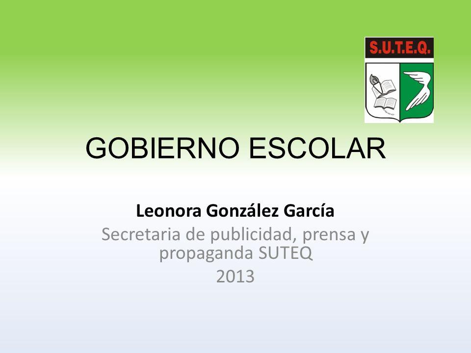 GOBIERNO ESCOLAR Leonora González García Secretaria de publicidad, prensa y propaganda SUTEQ 2013