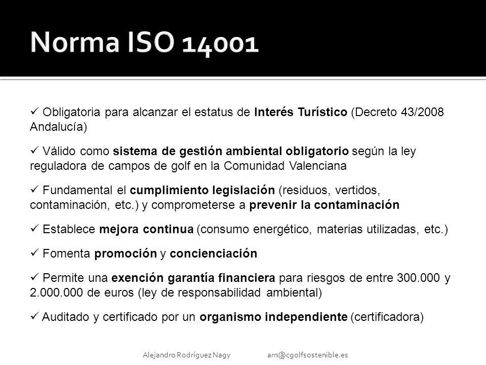 Alejandro Rodríguez Nagy arn@cgolfsostenible.es Obligatoria para alcanzar el estatus de Interés Turístico (Decreto 43/2008 Andalucía) Válido como sistema de gestión ambiental obligatorio según la ley reguladora de campos de golf en la Comunidad Valenciana Fundamental el cumplimiento legislación (residuos, vertidos, contaminación, etc.) y comprometerse a prevenir la contaminación Establece mejora continua (consumo energético, materias utilizadas, etc.) Fomenta promoción y concienciación Permite una exención garantía financiera para riesgos de entre 300.000 y 2.000.000 de euros (ley de responsabilidad ambiental) Auditado y certificado por un organismo independiente (certificadora)