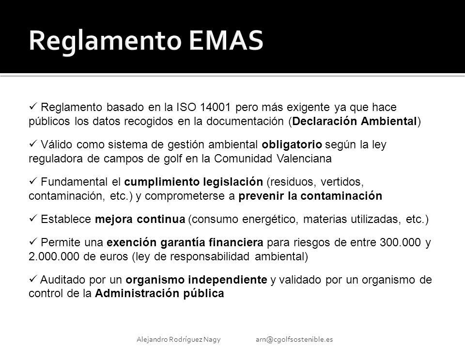 Alejandro Rodríguez Nagy arn@cgolfsostenible.es Reglamento basado en la ISO 14001 pero más exigente ya que hace públicos los datos recogidos en la documentación (Declaración Ambiental) Válido como sistema de gestión ambiental obligatorio según la ley reguladora de campos de golf en la Comunidad Valenciana Fundamental el cumplimiento legislación (residuos, vertidos, contaminación, etc.) y comprometerse a prevenir la contaminación Establece mejora continua (consumo energético, materias utilizadas, etc.) Permite una exención garantía financiera para riesgos de entre 300.000 y 2.000.000 de euros (ley de responsabilidad ambiental) Auditado por un organismo independiente y validado por un organismo de control de la Administración pública