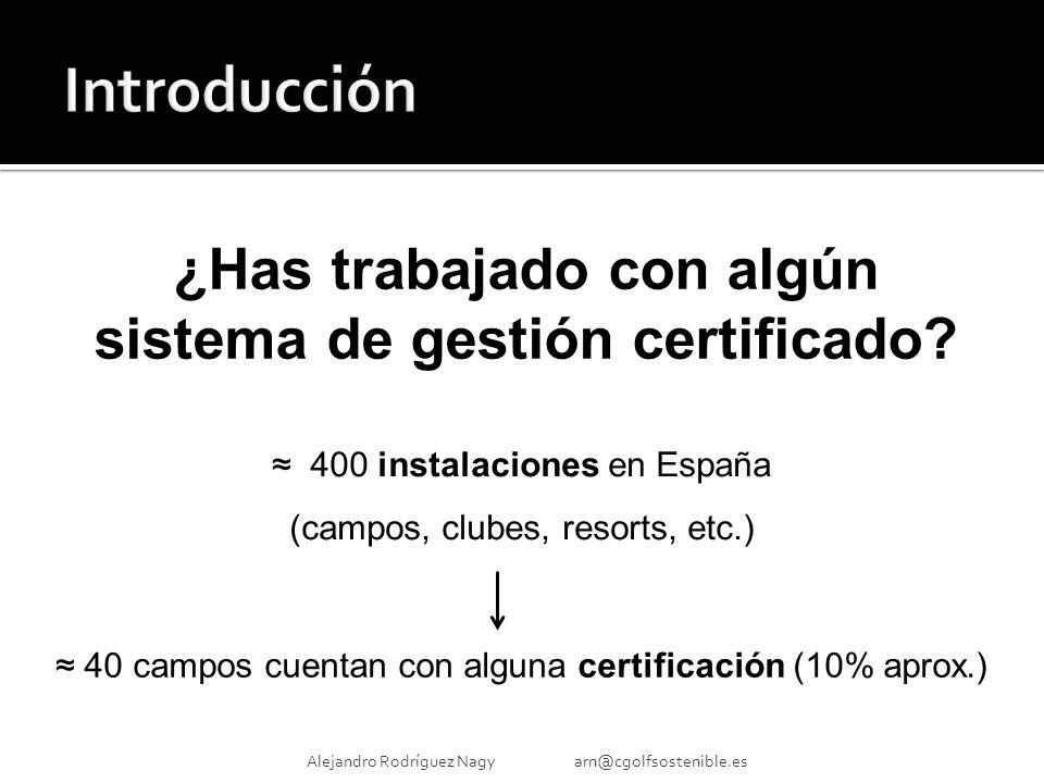 Alejandro Rodríguez Nagy arn@cgolfsostenible.es 400 instalaciones en España (campos, clubes, resorts, etc.) 40 campos cuentan con alguna certificación (10% aprox.) ¿Has trabajado con algún sistema de gestión certificado?