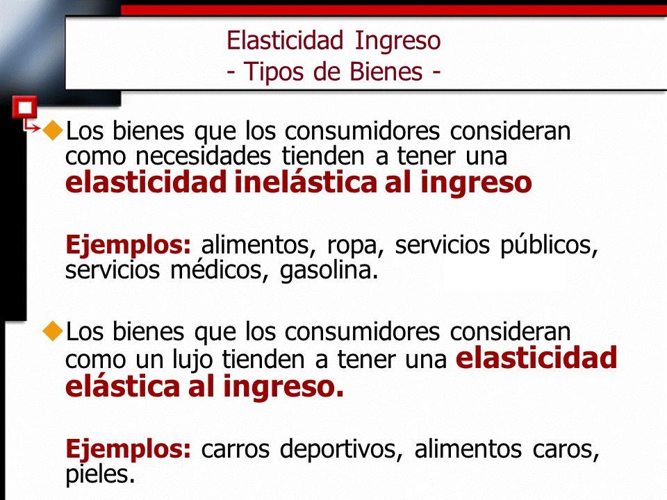 Elasticidad Ingreso - Tipos de Bienes - uLos bienes que los consumidores consideran como necesidades tienden a tener una elasticidad inelástica al ing