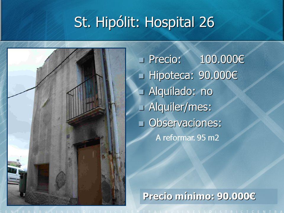 St. Hipólit: Hospital 26 Precio: Precio: 100.000 Hipoteca: Hipoteca: 90.000 Alquilado: Alquilado: no Alquiler/mes: Alquiler/mes: Observaciones: Observ