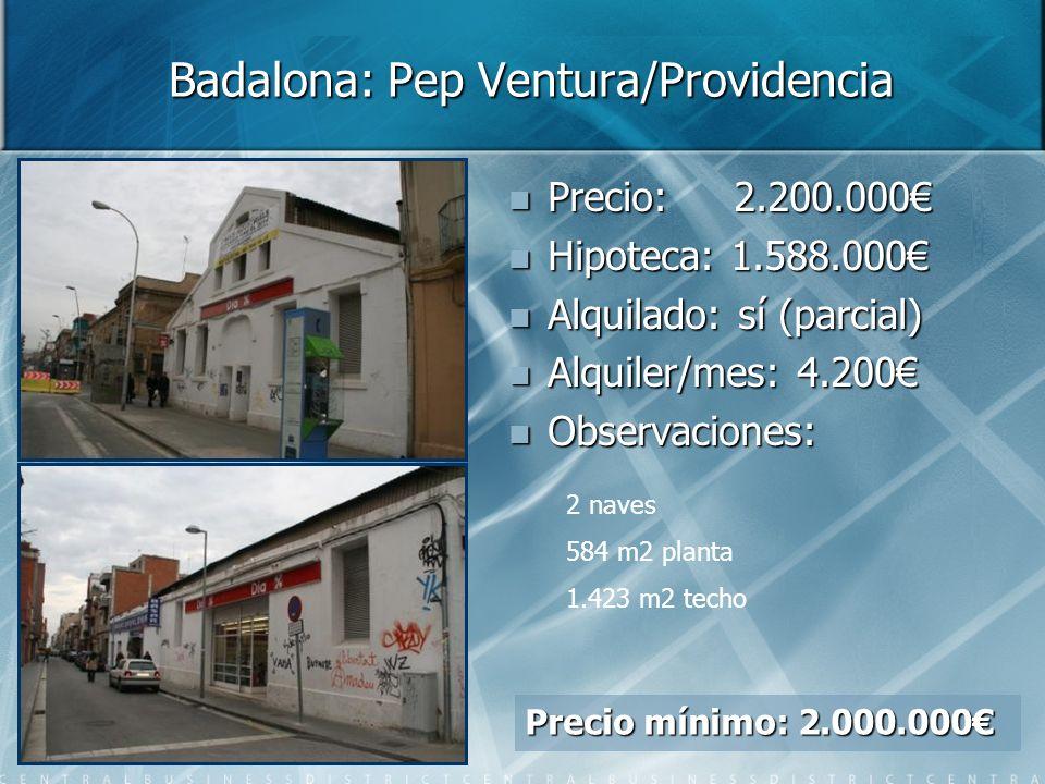 Badalona: Pep Ventura/Providencia Precio: Precio: 2.200.000 Hipoteca: Hipoteca: 1.588.000 Alquilado: Alquilado: sí (parcial) Alquiler/mes: Alquiler/mes: 4.200 Observaciones: Observaciones: 2 naves 584 m2 planta 1.423 m2 techo Precio mínimo: 2.000.000