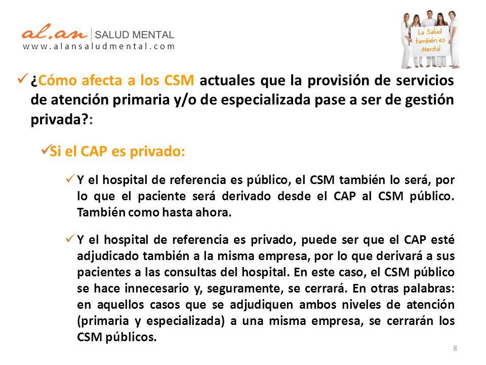 ¿Cómo afecta a los CSM actuales que la provisión de servicios de atención primaria y/o de especializada pase a ser de gestión privada : Si el CAP es privado: Y el hospital de referencia es público, el CSM también lo será, por lo que el paciente será derivado desde el CAP al CSM público.