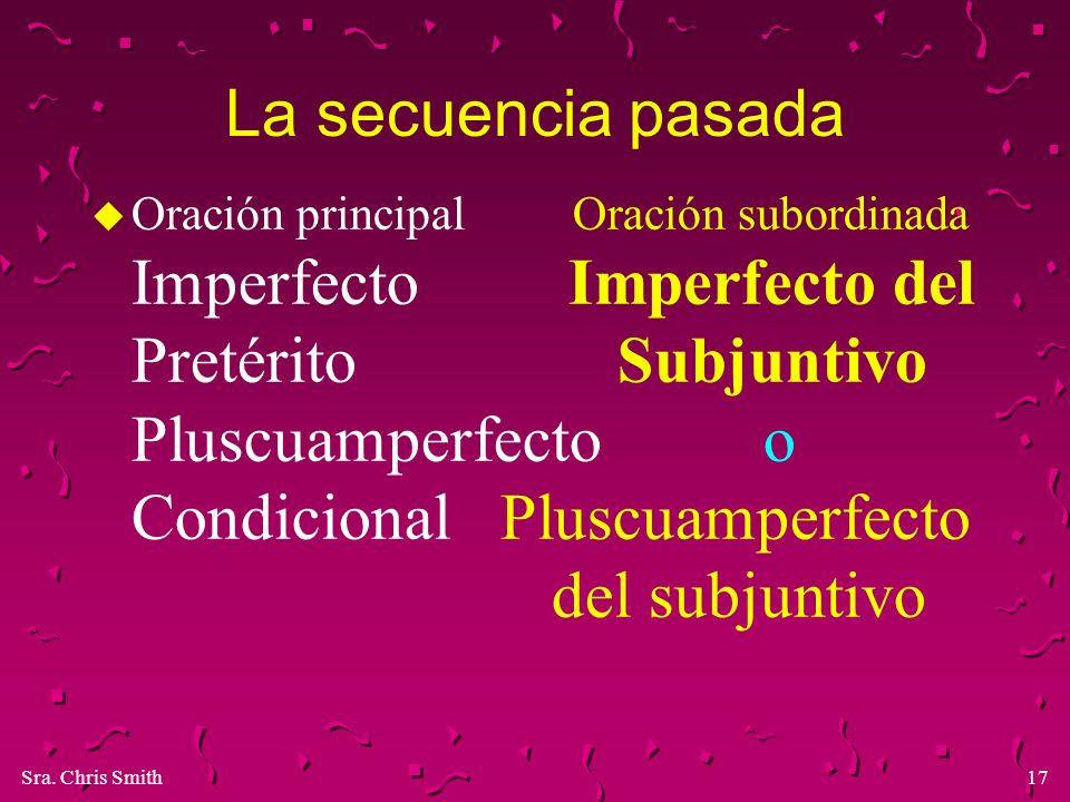 Sra. Chris Smith17 La secuencia pasada u Oración principal Oración subordinada Imperfecto Imperfecto del Pretérito Subjuntivo Pluscuamperfecto o Condi