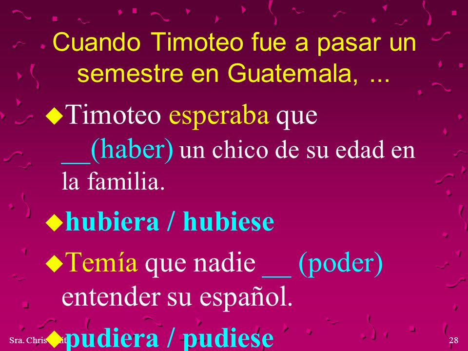 Sra. Chris Smith28 Cuando Timoteo fue a pasar un semestre en Guatemala,... u Timoteo esperaba que __(haber) un chico de su edad en la familia. u hubie
