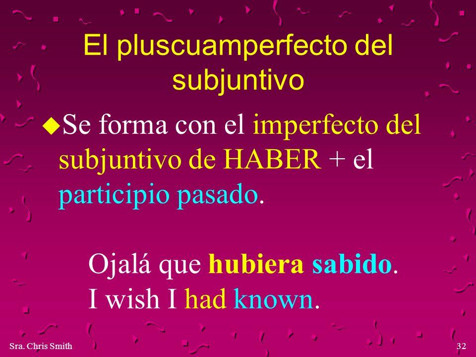 Sra. Chris Smith32 El pluscuamperfecto del subjuntivo u Se forma con el imperfecto del subjuntivo de HABER + el participio pasado. Ojalá que hubiera s
