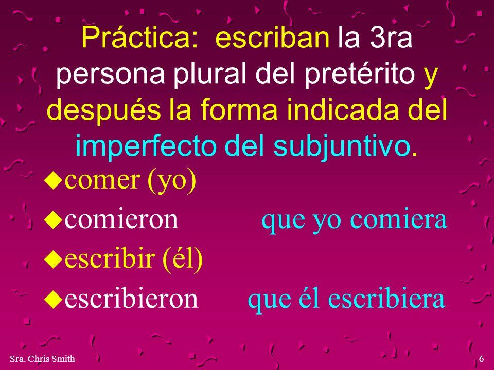 Sra. Chris Smith6 Práctica: escriban la 3ra persona plural del pretérito y después la forma indicada del imperfecto del subjuntivo. u comer (yo) u com