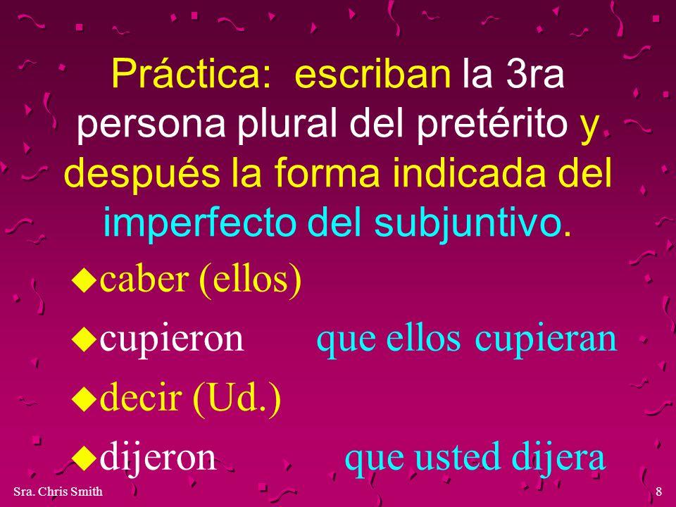 Sra. Chris Smith8 Práctica: escriban la 3ra persona plural del pretérito y después la forma indicada del imperfecto del subjuntivo. u caber (ellos) u