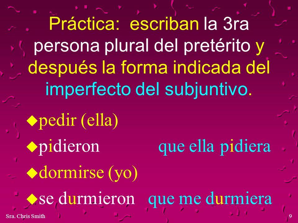Sra. Chris Smith9 Práctica: escriban la 3ra persona plural del pretérito y después la forma indicada del imperfecto del subjuntivo. u pedir (ella) u p
