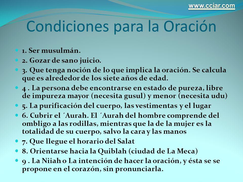 Condiciones para la Oración 1. Ser musulmán. 2. Gozar de sano juicio. 3. Que tenga noción de lo que implica la oración. Se calcula que es alrededor de