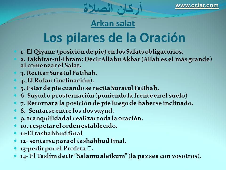 أركان الصلاة Arkan salat Los pilares de la Oración 1- El Qiyam: (posición de pie) en los Salats obligatorios. 2. Takbirat-ul-Ihrâm: Decir Allahu Akbar