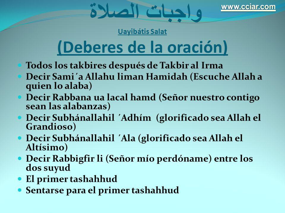 واجبات الصلاة Uayibátis Salat (Deberes de la oración) Todos los takbires después de Takbir al Irma Decir Sami´a Allahu liman Hamidah (Escuche Allah a