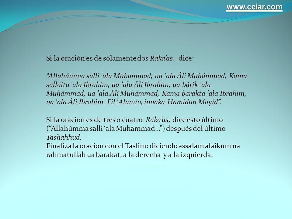 Si la oración es de solamente dos Rakaas, dice: Allahúmma salli 'ala Muhammad, ua 'ala Áli Muhámmad, Kama salláita 'ala Ibrahim, ua 'ala Áli Ibrahim,