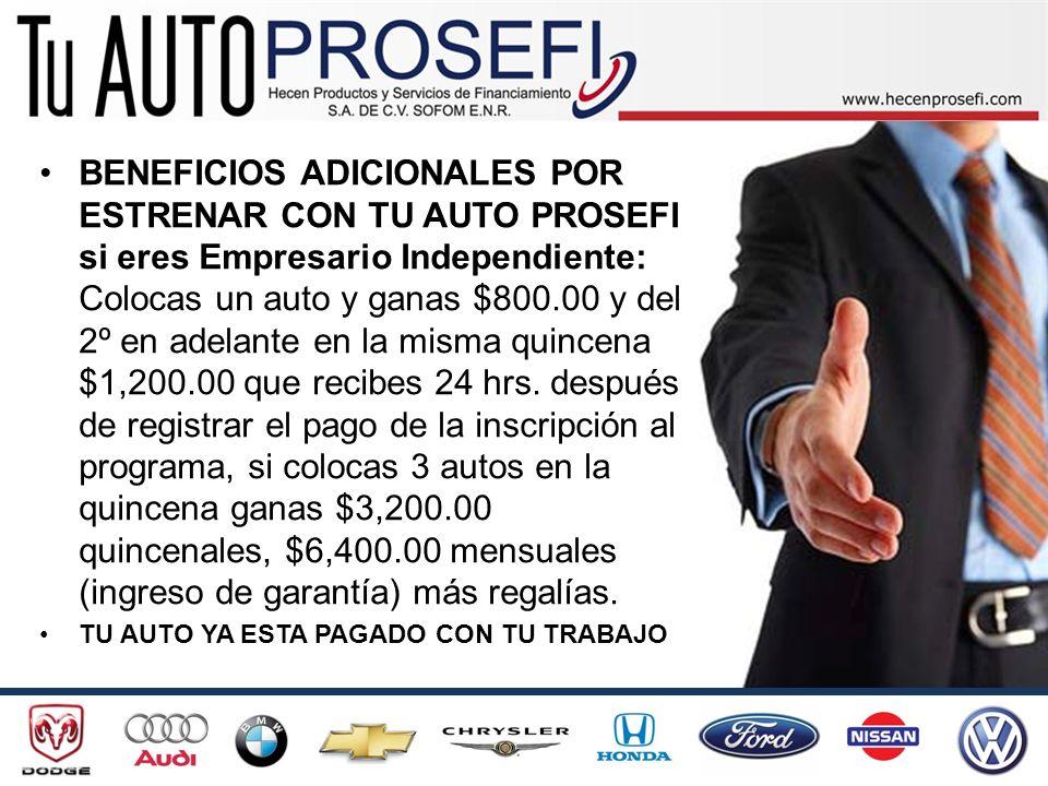 BENEFICIOS ADICIONALES POR ESTRENAR CON TU AUTO PROSEFI si eres Empresario Independiente: Colocas un auto y ganas $800.00 y del 2º en adelante en la m