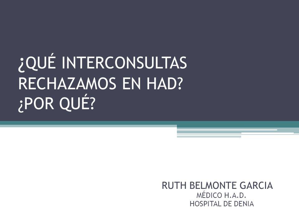 ¿ QUÉ INTERCONSULTAS RECHAZAMOS EN HAD? ¿POR QUÉ? RUTH BELMONTE GARCIA MÉDICO H.A.D. HOSPITAL DE DENIA