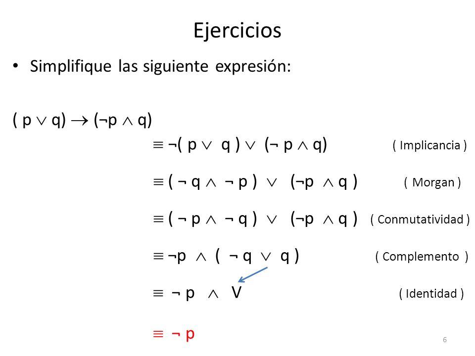 Ejercicios Simplifique las siguiente expresión: ( p q) (¬p q) ¬( p q ) (¬ p q) ( Implicancia ) ( ¬ q ¬ p ) (¬p q ) ( Morgan ) ¬p ( ¬ q q ) ( Complemen