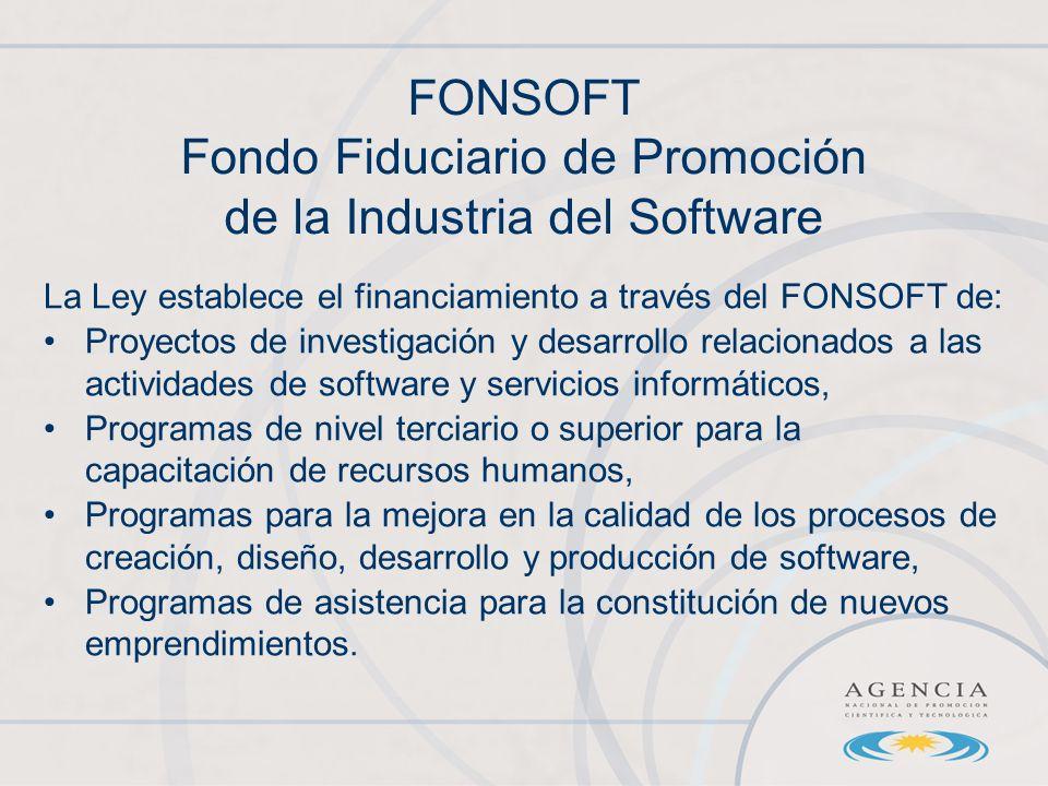 La Ley establece el financiamiento a través del FONSOFT de: Proyectos de investigación y desarrollo relacionados a las actividades de software y servicios informáticos, Programas de nivel terciario o superior para la capacitación de recursos humanos, Programas para la mejora en la calidad de los procesos de creación, diseño, desarrollo y producción de software, Programas de asistencia para la constitución de nuevos emprendimientos.