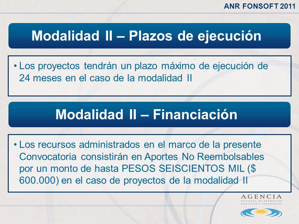 Modalidad II – Plazos de ejecución Los proyectos tendrán un plazo máximo de ejecución de 24 meses en el caso de la modalidad II ANR FONSOFT 2011 Modalidad II – Financiación Los recursos administrados en el marco de la presente Convocatoria consistirán en Aportes No Reembolsables por un monto de hasta PESOS SEISCIENTOS MIL ($ 600.000) en el caso de proyectos de la modalidad II