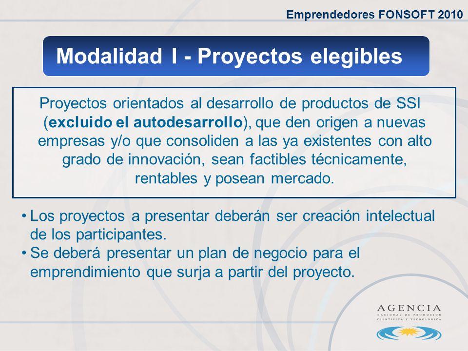 Emprendedores FONSOFT 2010 Modalidad I - Proyectos elegibles Proyectos orientados al desarrollo de productos de SSI (excluido el autodesarrollo), que den origen a nuevas empresas y/o que consoliden a las ya existentes con alto grado de innovación, sean factibles técnicamente, rentables y posean mercado.