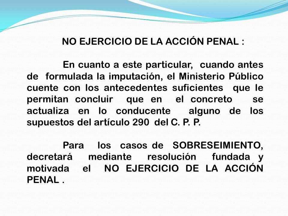 NO EJERCICIO DE LA ACCIÓN PENAL : En cuanto a este particular, cuando antes de formulada la imputación, el Ministerio Público cuente con los anteceden