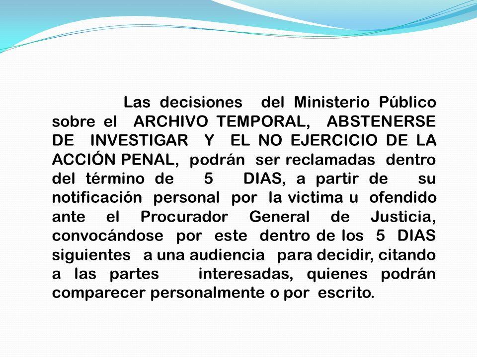 Las decisiones del Ministerio Público sobre el ARCHIVO TEMPORAL, ABSTENERSE DE INVESTIGAR Y EL NO EJERCICIO DE LA ACCIÓN PENAL, podrán ser reclamadas