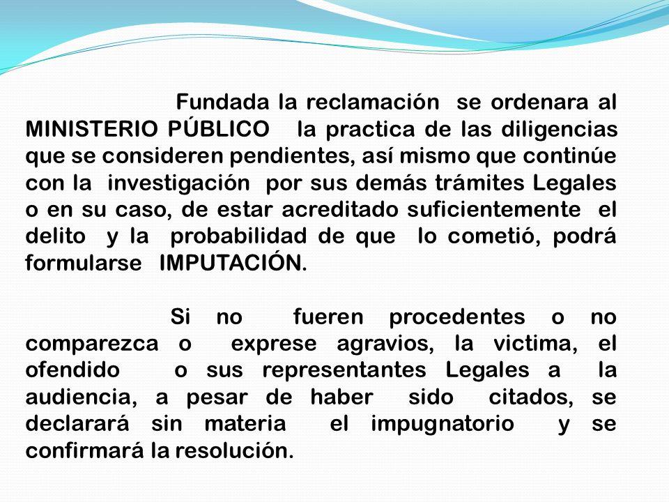 Fundada la reclamación se ordenara al MINISTERIO PÚBLICO la practica de las diligencias que se consideren pendientes, así mismo que continúe con la in