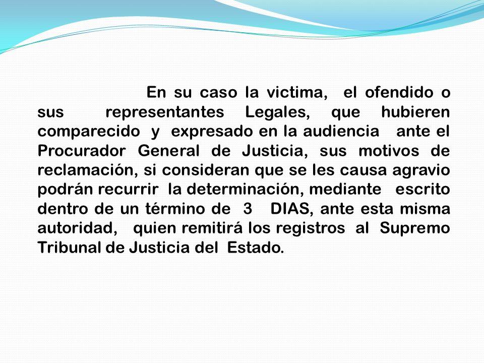 En su caso la victima, el ofendido o sus representantes Legales, que hubieren comparecido y expresado en la audiencia ante el Procurador General de Ju