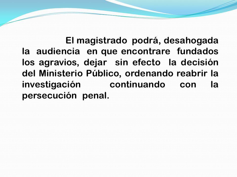El magistrado podrá, desahogada la audiencia en que encontrare fundados los agravios, dejar sin efecto la decisión del Ministerio Público, ordenando r