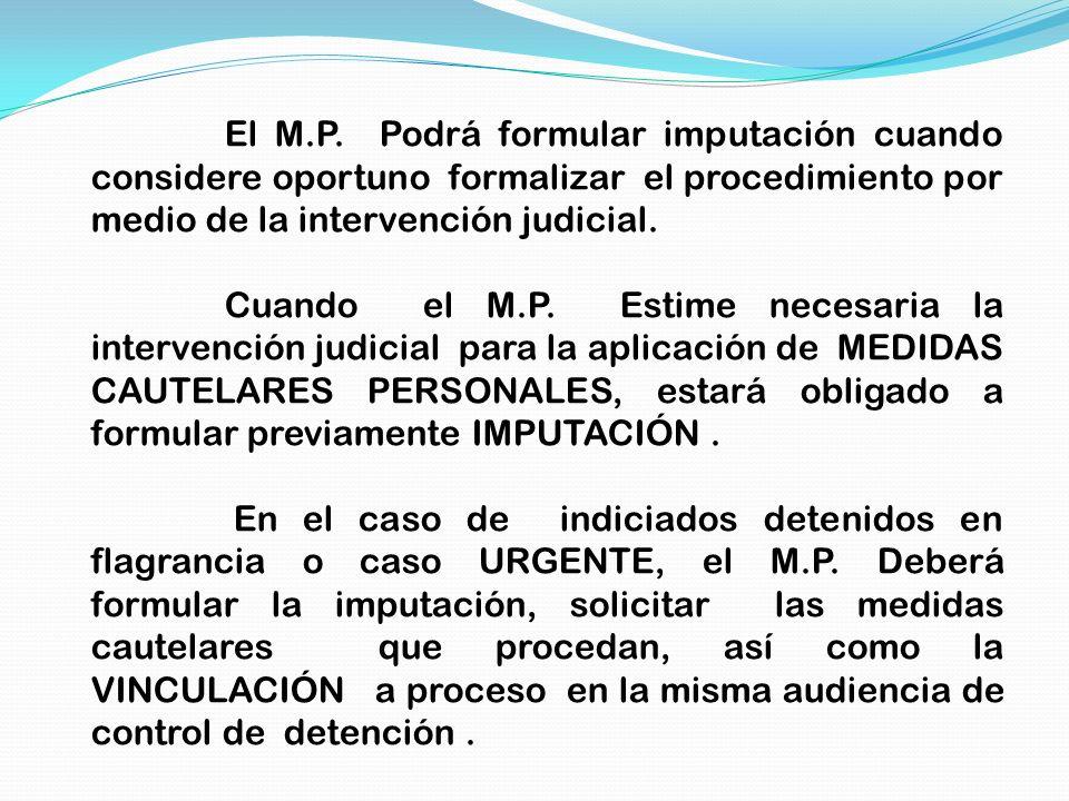 El M.P. Podrá formular imputación cuando considere oportuno formalizar el procedimiento por medio de la intervención judicial. Cuando el M.P. Estime n