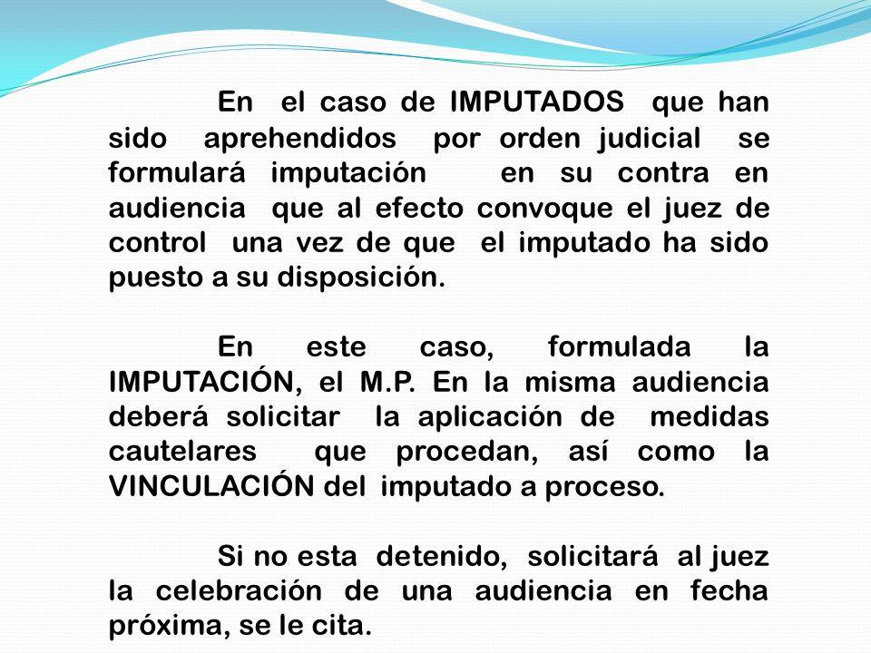 En el caso de IMPUTADOS que han sido aprehendidos por orden judicial se formulará imputación en su contra en audiencia que al efecto convoque el juez