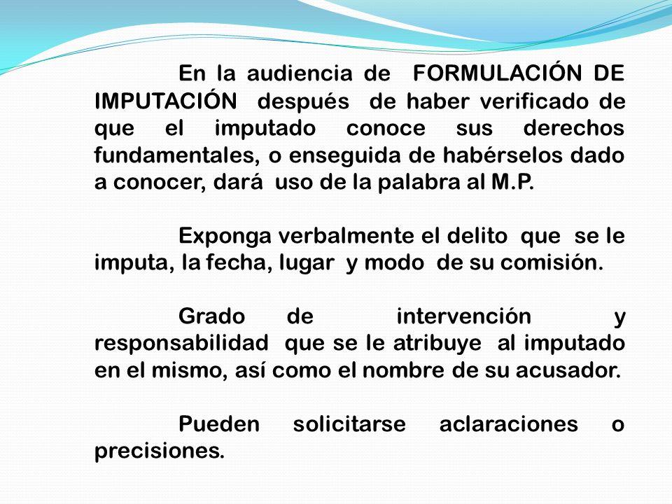 En la audiencia de FORMULACIÓN DE IMPUTACIÓN después de haber verificado de que el imputado conoce sus derechos fundamentales, o enseguida de habérsel