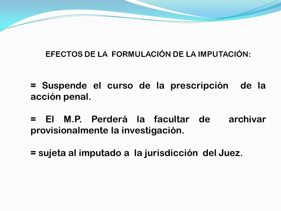 EFECTOS DE LA FORMULACIÓN DE LA IMPUTACIÓN: = Suspende el curso de la prescripción de la acción penal. = El M.P. Perderá la facultar de archivar provi