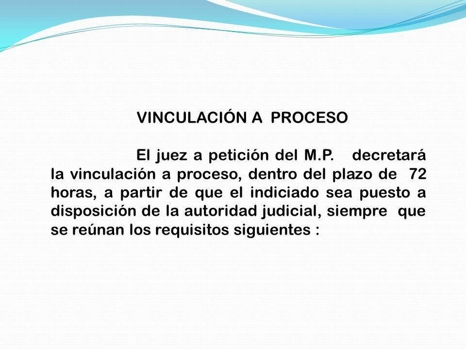 VINCULACIÓN A PROCESO El juez a petición del M.P. decretará la vinculación a proceso, dentro del plazo de 72 horas, a partir de que el indiciado sea p