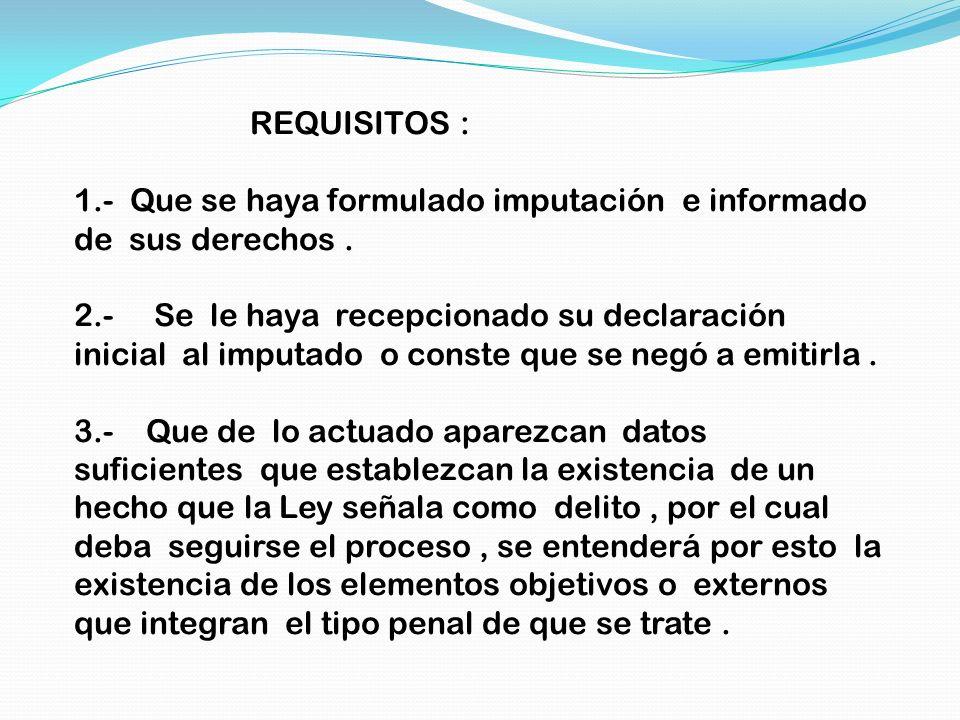REQUISITOS : 1.- Que se haya formulado imputación e informado de sus derechos. 2.- Se le haya recepcionado su declaración inicial al imputado o conste