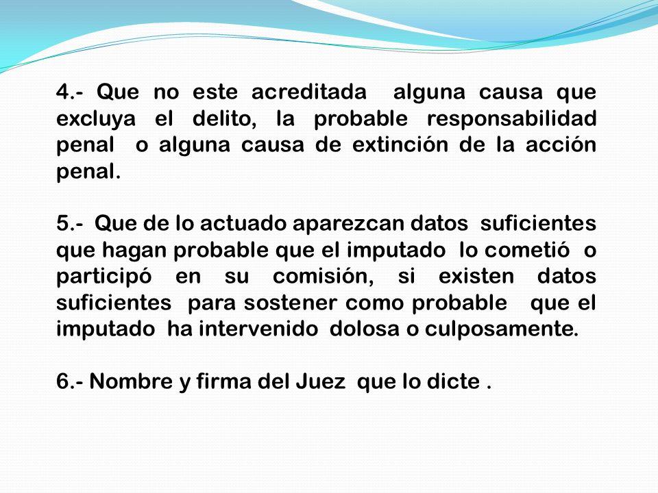 4.- Que no este acreditada alguna causa que excluya el delito, la probable responsabilidad penal o alguna causa de extinción de la acción penal. 5.- Q