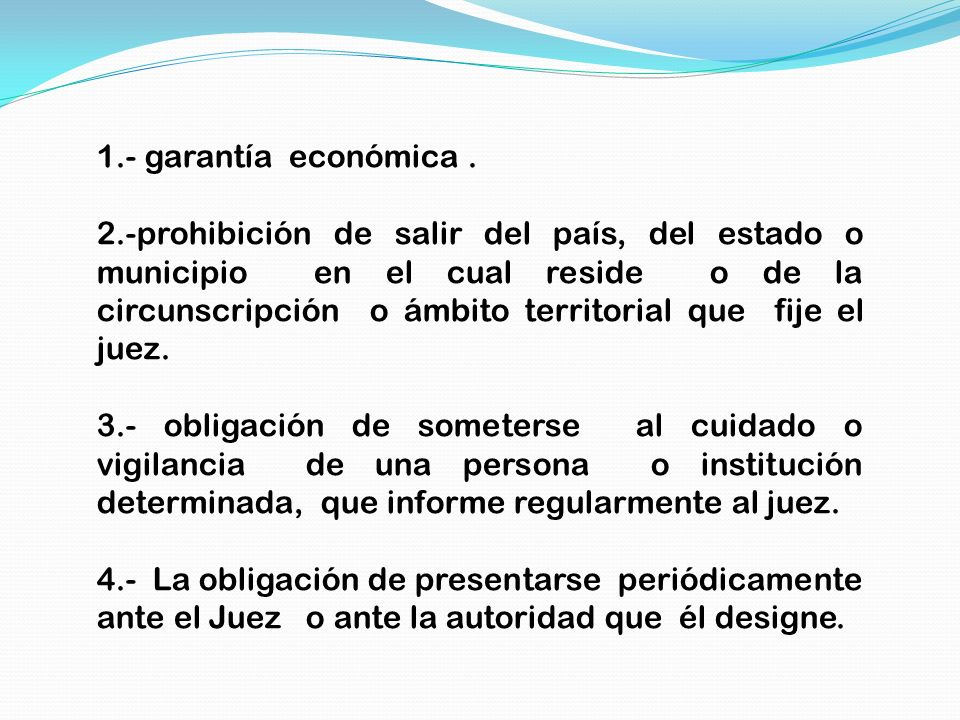 1.- garantía económica. 2.-prohibición de salir del país, del estado o municipio en el cual reside o de la circunscripción o ámbito territorial que fi