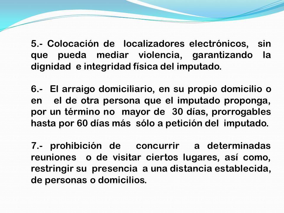 5.- Colocación de localizadores electrónicos, sin que pueda mediar violencia, garantizando la dignidad e integridad física del imputado. 6.- El arraig