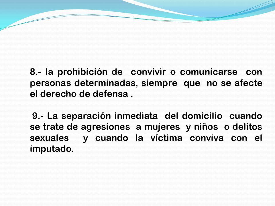 8.- la prohibición de convivir o comunicarse con personas determinadas, siempre que no se afecte el derecho de defensa. 9.- La separación inmediata de