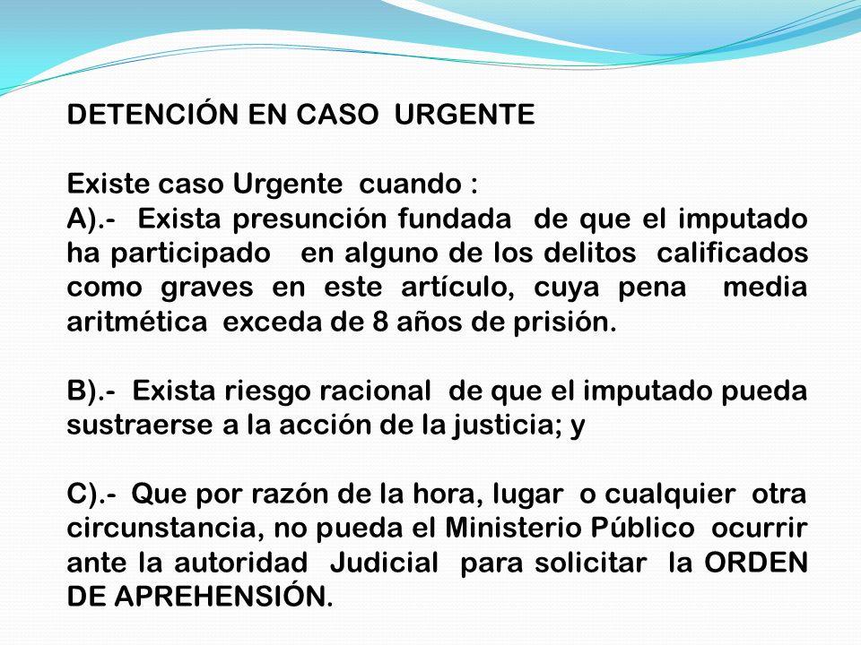 DETENCIÓN EN CASO URGENTE Existe caso Urgente cuando : A).- Exista presunción fundada de que el imputado ha participado en alguno de los delitos calif