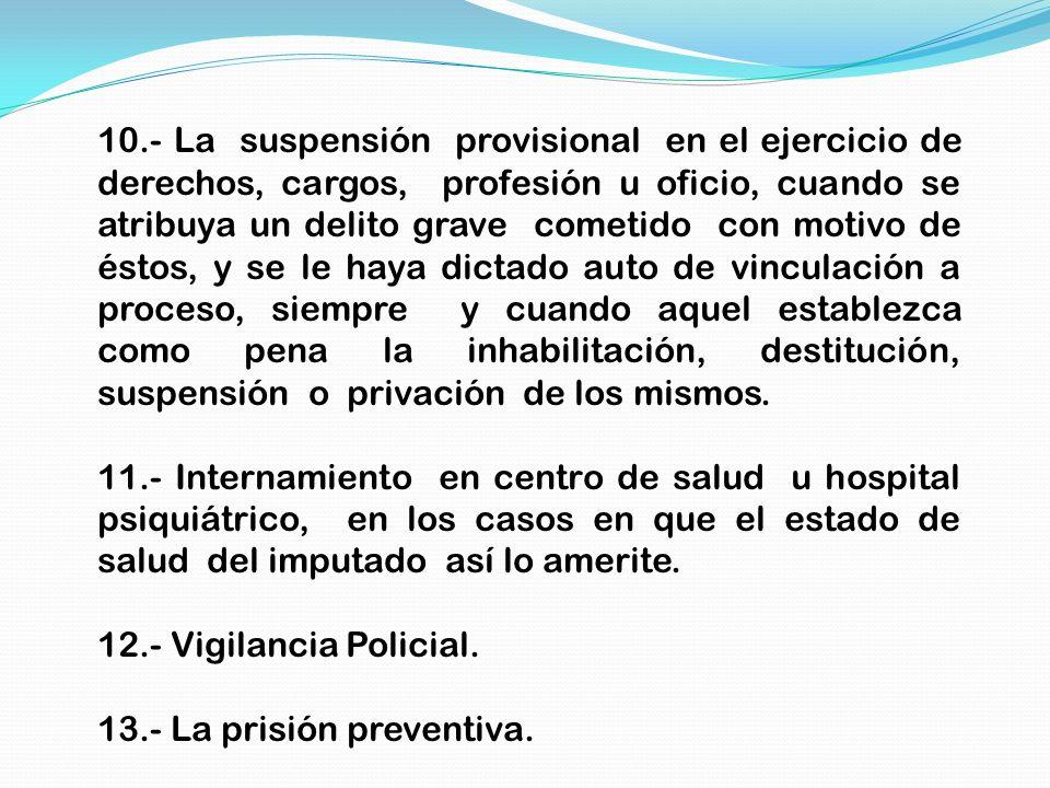 10.- La suspensión provisional en el ejercicio de derechos, cargos, profesión u oficio, cuando se atribuya un delito grave cometido con motivo de ésto