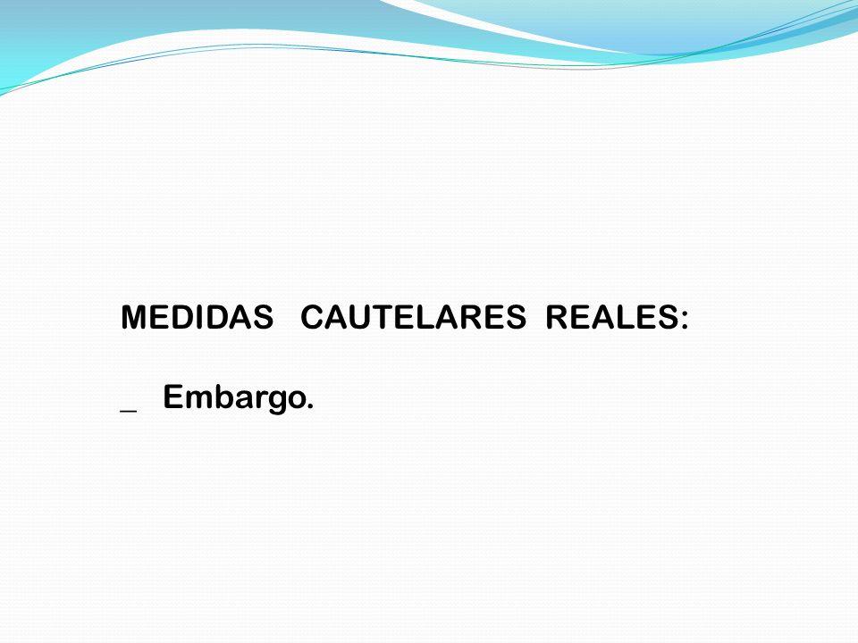 MEDIDAS CAUTELARES REALES: _ Embargo.