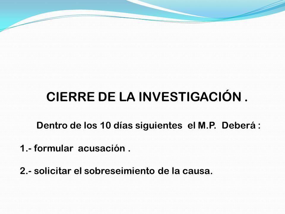 CIERRE DE LA INVESTIGACIÓN. Dentro de los 10 días siguientes el M.P. Deberá : 1.- formular acusación. 2.- solicitar el sobreseimiento de la causa.