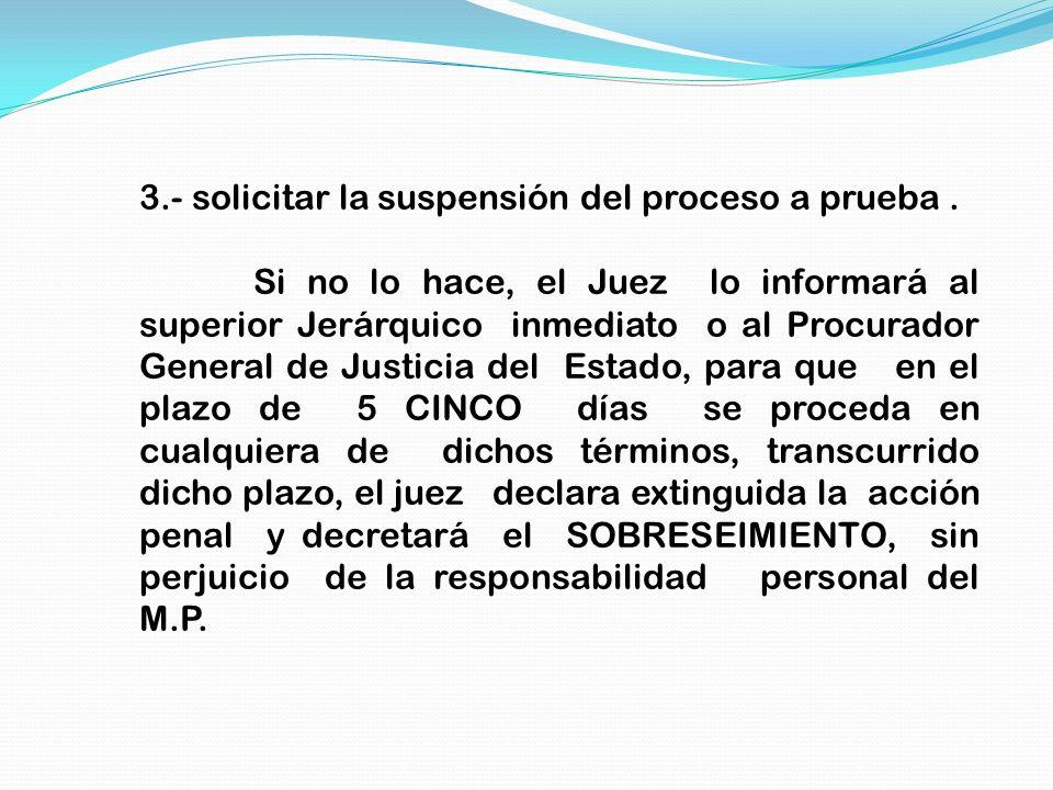 3.- solicitar la suspensión del proceso a prueba. Si no lo hace, el Juez lo informará al superior Jerárquico inmediato o al Procurador General de Just