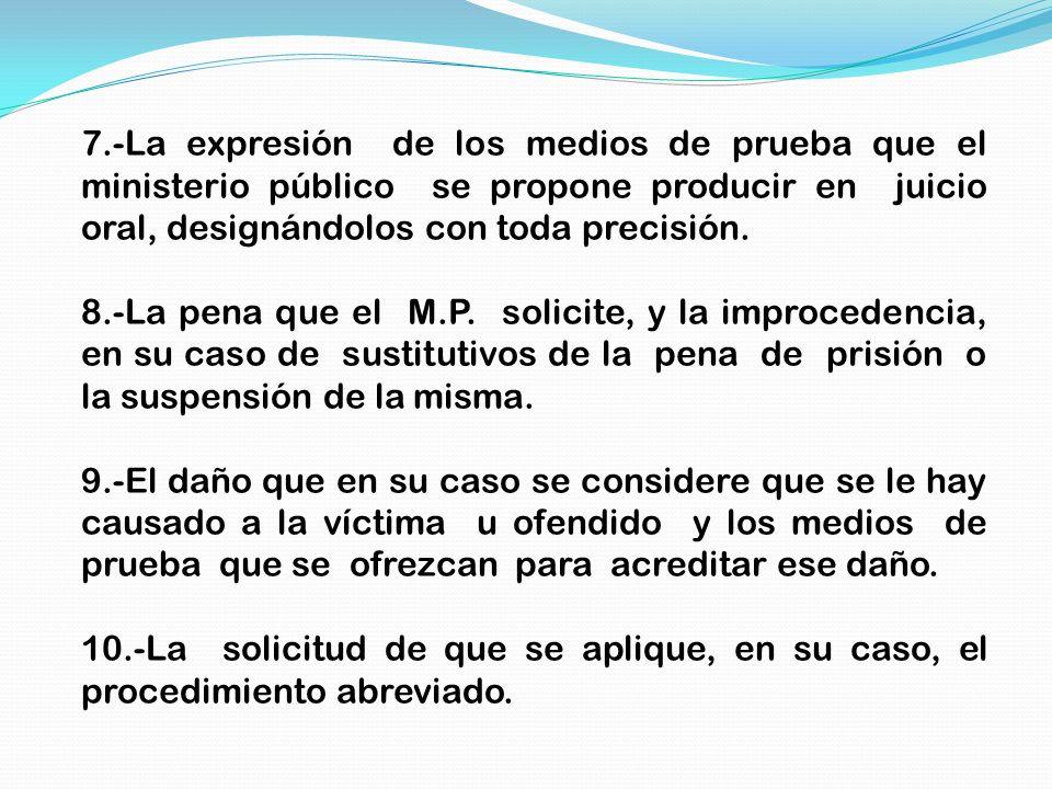 7.-La expresión de los medios de prueba que el ministerio público se propone producir en juicio oral, designándolos con toda precisión. 8.-La pena que